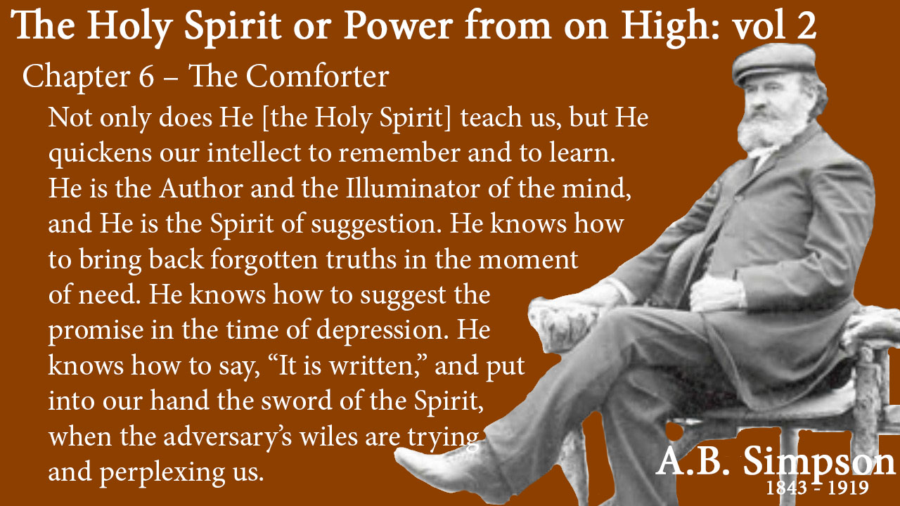 "The Holy Spirit A B Simpson Chapter 6 – The Comforter Not only does He teach us, but He quickens our intellect to remember and to learn. He is the Author and the Illuminator of the mind, and He is the Spirit of suggestion. He knows how to bring back forgotten truths in the moment of need. He knows how to suggest the promise in the time of depression. He knows how to say, ""It is written,"" and put into our hand the sword of the Spirit, when the adversary's wiles are trying and perplexing us."