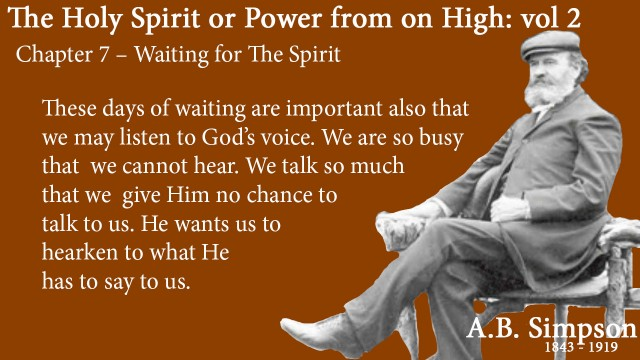 The Holy Spirit A B Simpson Chapter 7 – Waiting for The Spirit These days of waiting are important also that we may listen to God's voice. We are so busy that we cannot hear. We talk so much that we give Him no chance to talk to us