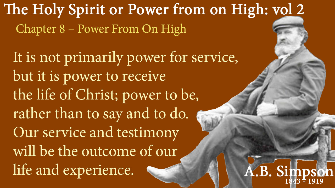 "The Holy Spirit A B Simpson Chapter 8 – Power from on High It is not primarily power for service, but it is power to receive the life of Christ; power to be, rather than to say and to do. Our service and testimony will be the outcome of our life and experience. Our works and words must spring from our inmost being, or they will have little power or efficacy. ""We must ourselves be true, if we the truth would teach."""