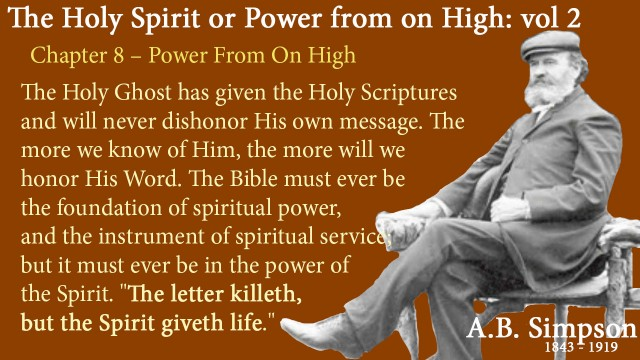 "The Holy Spirit A B Simpson Chapter 8 – Power from on High The Holy Ghost has given the Holy Scriptures and will never dishonor His own message. The more we know of Him, the more will we honor His Word. The Bible must ever be the foundation of spiritual power, and the instrument of spiritual service; but it must ever be in the power of the Spirit. ""The letter killeth, but the Spirit giveth life."""