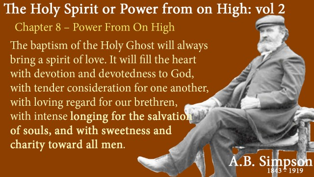 The Holy Spirit A B Simpson Chapter 8 – Power from on High The baptism of the Holy Ghost will always bring a spirit of love. It will fill the heart with devotion and devotedness to God, with tender consideration for one another, with loving regard for our brethren, with intense longing for the salvation of souls, and with sweetness and charity toward all men.