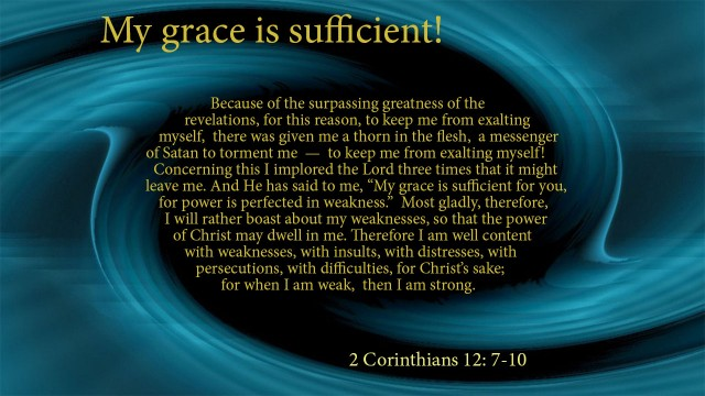 "My grace is sufficient! Because of the surpassing greatness of the revelations, for this reason, tokeep me from exalting myself, there was given me a thorn in the flesh, a messenger of Satan to torment me — to keep me from exalting myself! Concerning this I implored the Lord three times that it might leave me. And He has said to me, ""My grace is sufficient for you, for power is perfected in weakness."" Most gladly, therefore, I will rather boast about my weaknesses, so that the power of Christ may dwell in me. Therefore I am well content  with weaknesses, with insults, with distresses, with persecutions, with difficulties, for Christ's sake; for when I am weak, then I am strong. 2 Corinthians 12: 7-10, mythoughts, thoughtsofgod, thoughts of God, David Reese"