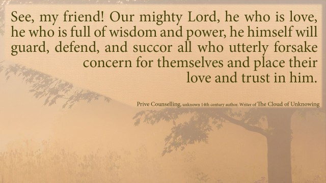 The Book of Privy Counseling - See, my friend! Our mighty Lord, he who is love, he who is full of wisdom and power, he himself will guard, defend, and succor all who utterly forsake concern for themselves and place their love and trust in him.mythoughts, thoughtsofgod, thoughts of God, David Reese