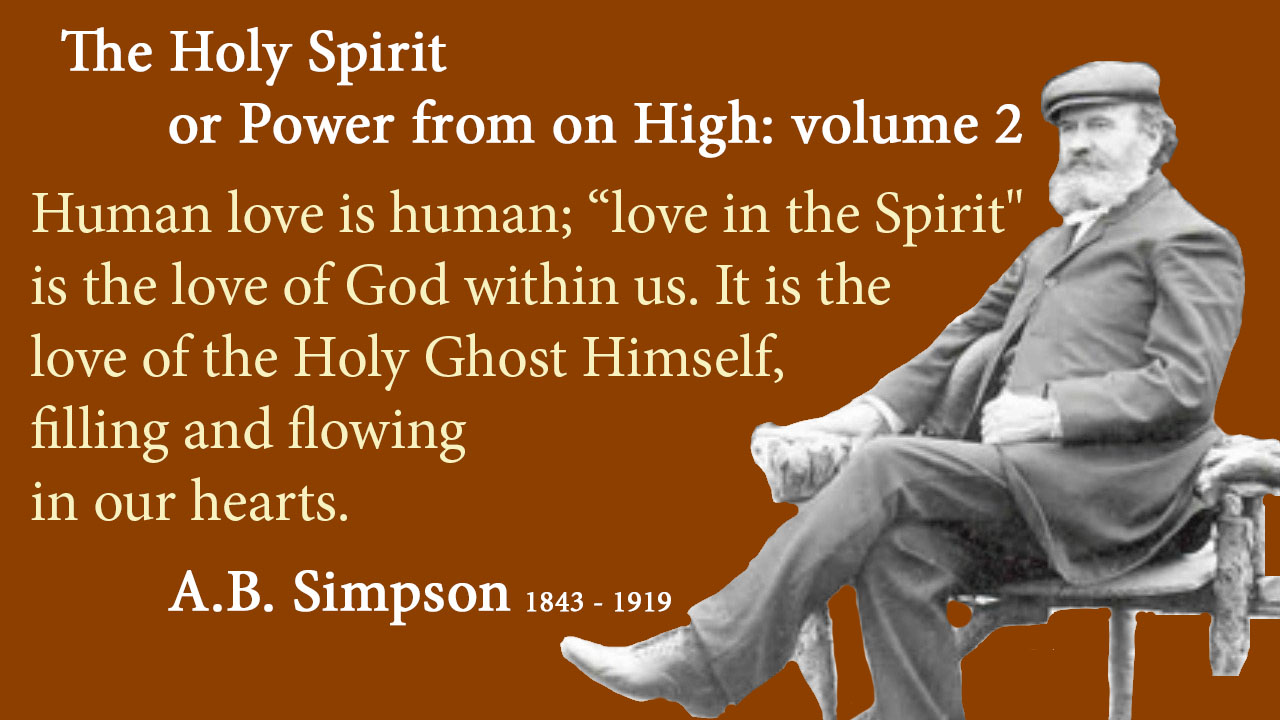 "Human love is human; ""love in the Spirit"" is the love of God within us. It is the love of the Holy Ghost Himself, filling and flowing in our hearts. A.B. Simpson 1843 - 1919. The Holy Spirit or Power from on High: volume 2, mythoughts, thoughtsofgod, Thoughts of God, David Reese"