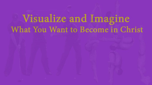 Visualize and Imagine What You Want to Become in Christ, David Reese, mythoughts, thoughtsofgod, thoughts of God