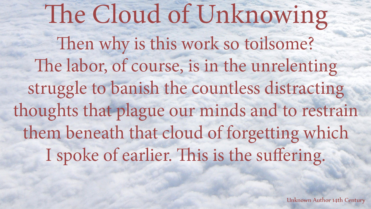 Then why is this work so toilsome? The labor, of course, is in the unrelenting struggle to banish the countless distracting thoughts that plague our minds and to restrain them beneath that cloud of forgetting which I spoke of earlier. This is the suffering. mythoughts, thoughtsofgod, thoughts of God, David Reese