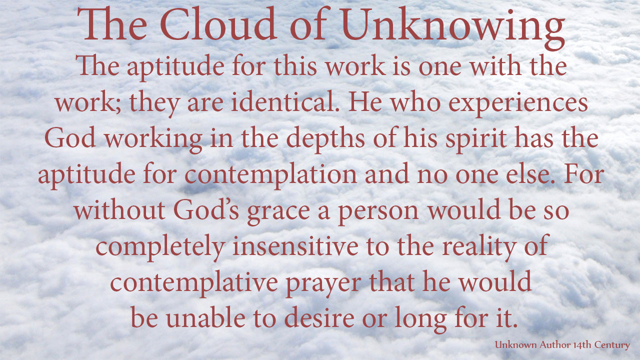 The aptitude for this work is one with the work; they are identical. He who experiences God working in the depths of his spirit has the aptitude for contemplation and no one else. For without God's grace a person would be so completely insensitive to the reality of contemplative prayer that he would be unable to desire or long for it. mythoughts, thougthsofgod, thoughts of God, David Reese