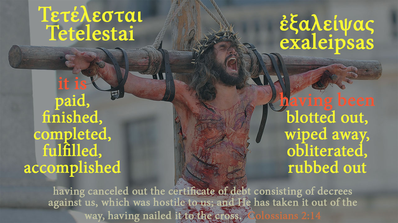 having been; blotted out, wiped away, obliterated, rubbed out - it is; finished, completed, paid, fulfilled, accomplished - having canceled out the certificate of debt consisting of decrees against us, which was hostile to us; and He has taken it out of the way, having nailed it to the cross. Colossians 2:14 - Τετέλεσται, Tetelestai, ἐξαλείφω, exaleiphó, mythoughts, thoughtsofgod, thoughts of God, David Reese