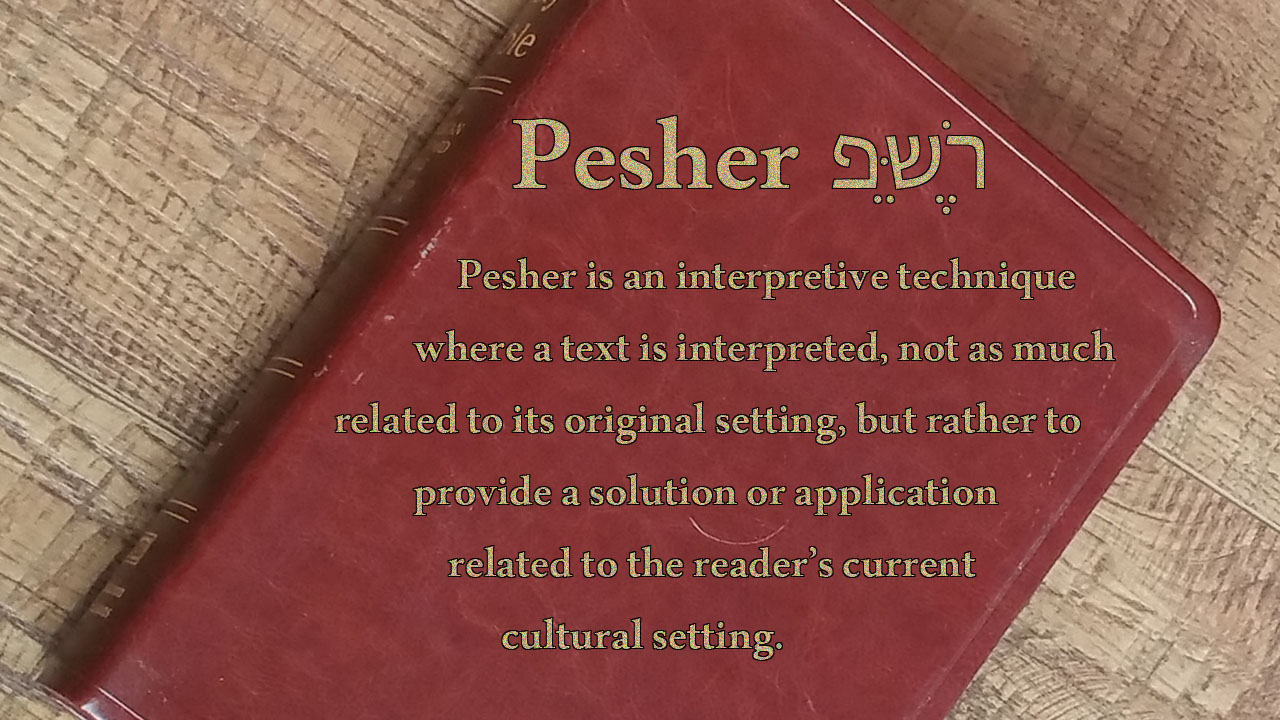 Pesher is an interpretive technique where a text is interpreted, not as much related to its original setting, but rather to provide a solution or application related to the current cultural setting.