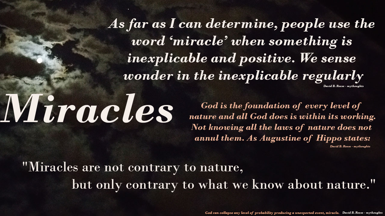 "Miricles by David B Reese, mythoughts, As far as I can determine, people use the world 'miracle' when something is inexplicable and positive. We sense wonder in the inexplicable regularly. God is the foundation of every level of nature and all God does is withing its working. Augustine stated ""Miracles are not contrary to nature, ut only contrary to what we know about nature"