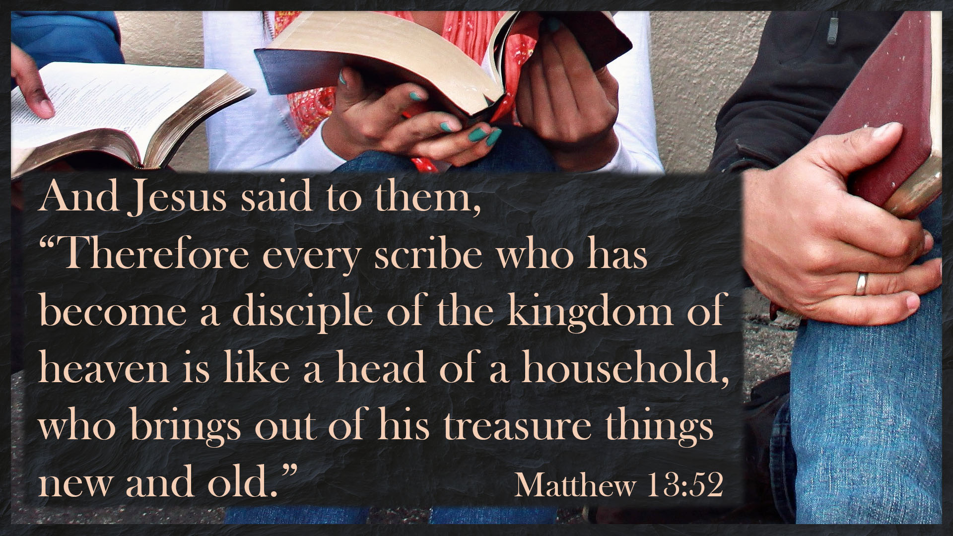 "Matthew 13:51.htm, ""Have you understood all these things?"" They said to Him,""Yes."" Matthew 13:52 And Jesus said to them, ""Therefore every scribe who has become a disciple of the kingdom of heaven is like a head of a household, who brings out of his treasure things new and old. David Reese, Mythoughts, Thoughtsofgod, Thought of God"