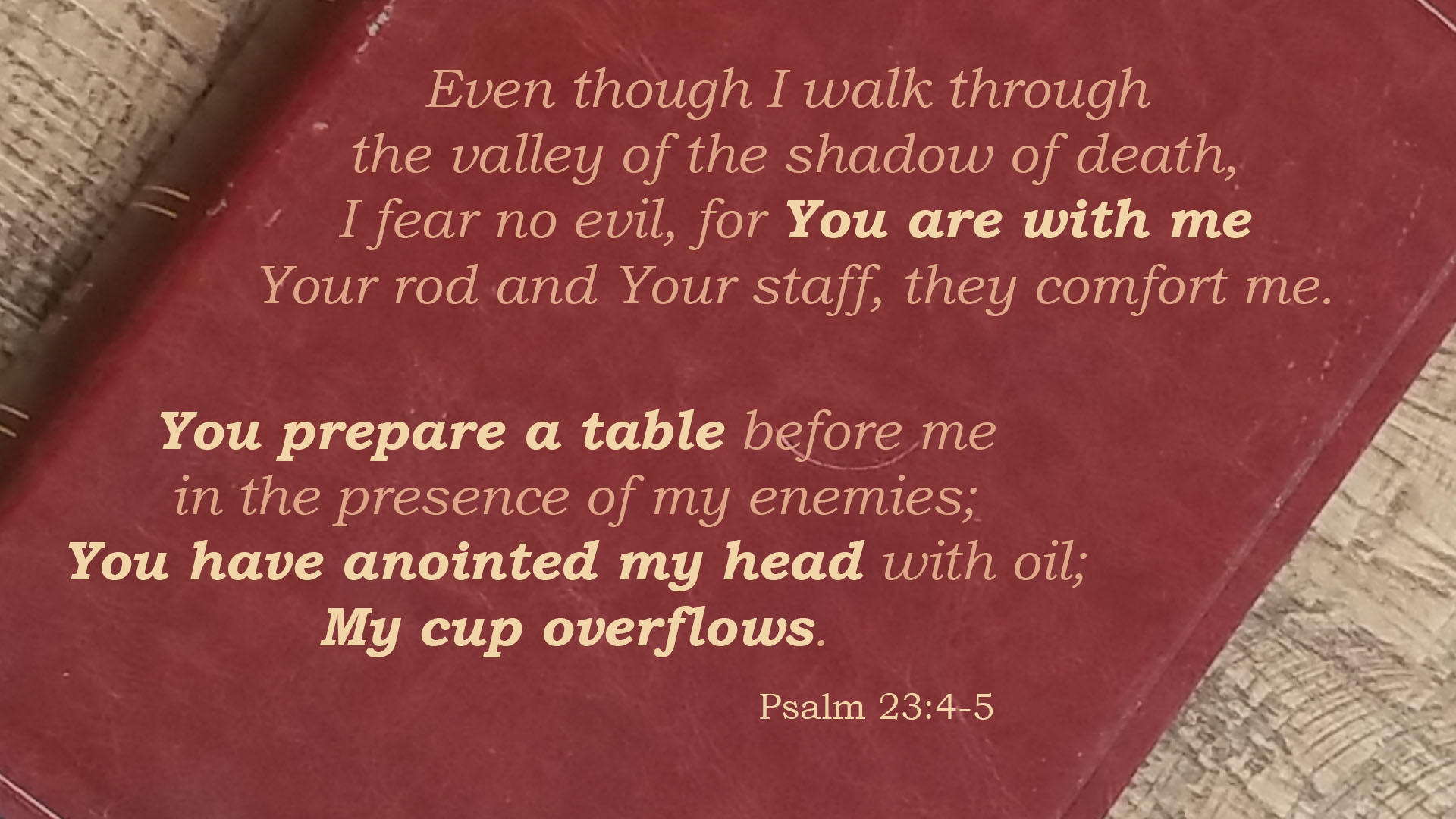 Even though I walk through the valley of the shadow of death, I fear no evil, for You are with me; Your rod and Your staff, they comfort me. You prepare a table before me in the presence of my enemies; You have anointed my head with oil; My cup overflows. Psalm 23:4 Psalm 32:5